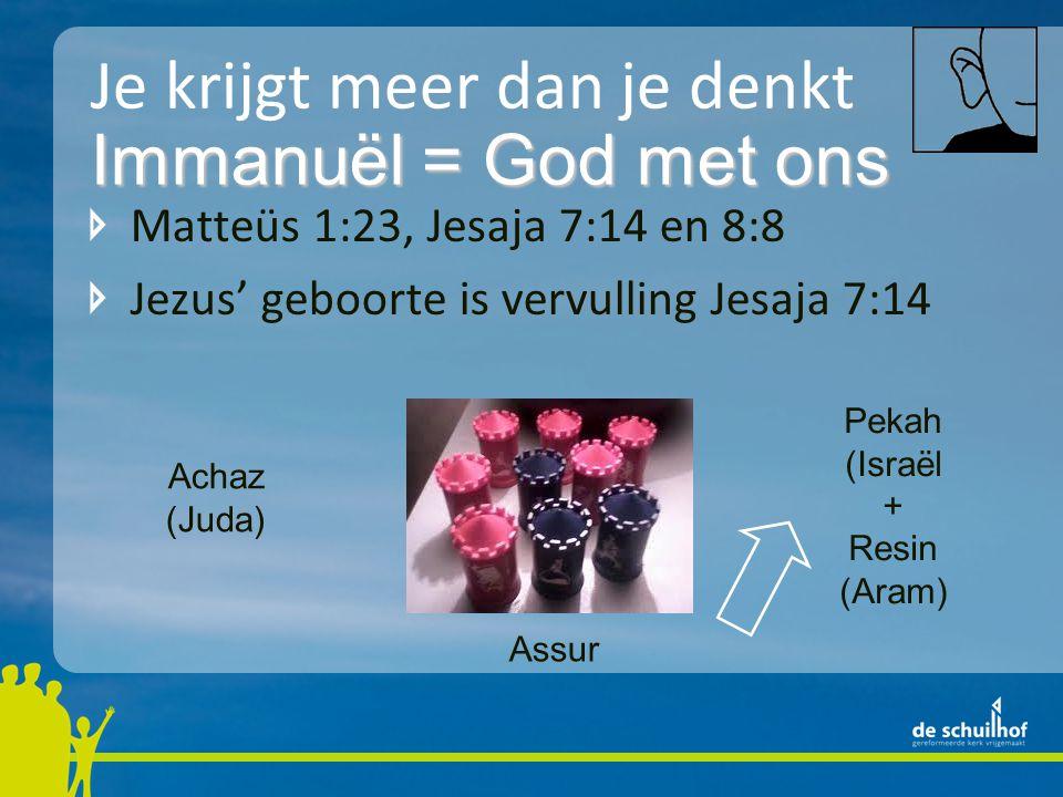 Je krijgt meer dan je denkt Matteüs 1:23, Jesaja 7:14 en 8:8 Jezus' geboorte is vervulling Jesaja 7:14 Immanuël = God met ons Achaz (Juda) Pekah (Israël + Resin (Aram) Assur