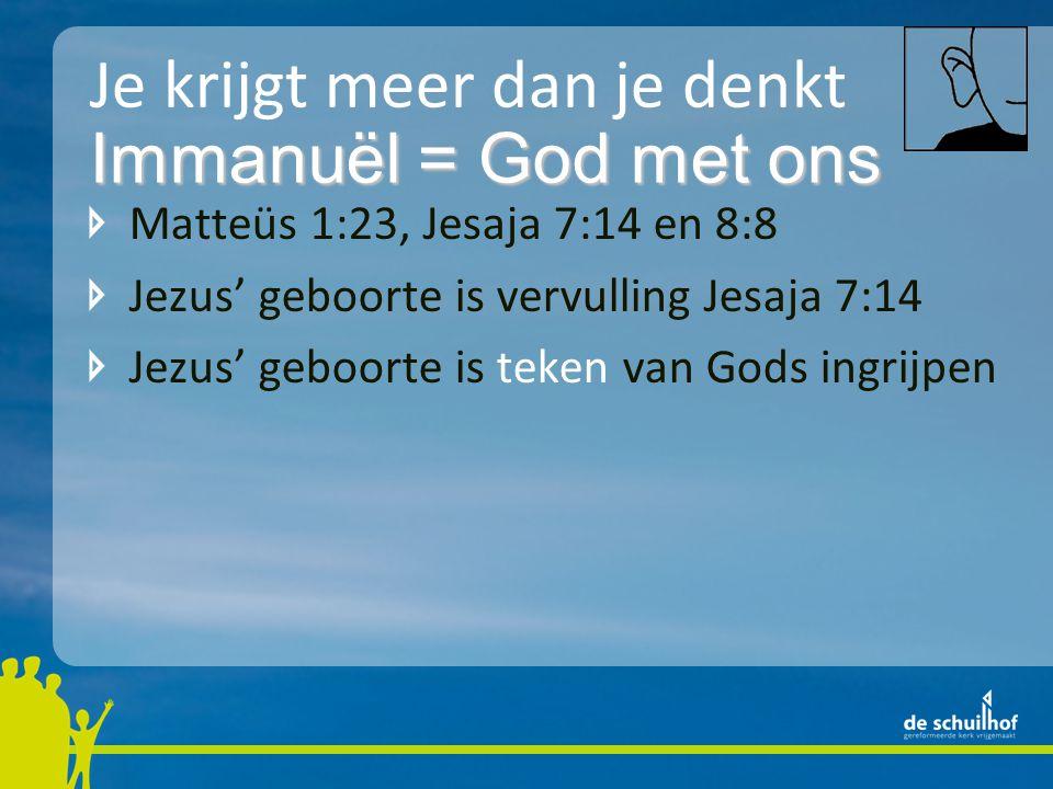 Je krijgt meer dan je denkt Matteüs 1:23, Jesaja 7:14 en 8:8 Jezus' geboorte is vervulling Jesaja 7:14 Jezus' geboorte is teken van Gods ingrijpen Immanuël = God met ons