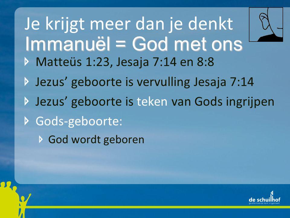 Je krijgt meer dan je denkt Matteüs 1:23, Jesaja 7:14 en 8:8 Jezus' geboorte is vervulling Jesaja 7:14 Jezus' geboorte is teken van Gods ingrijpen Gods-geboorte: God wordt geboren Immanuël = God met ons