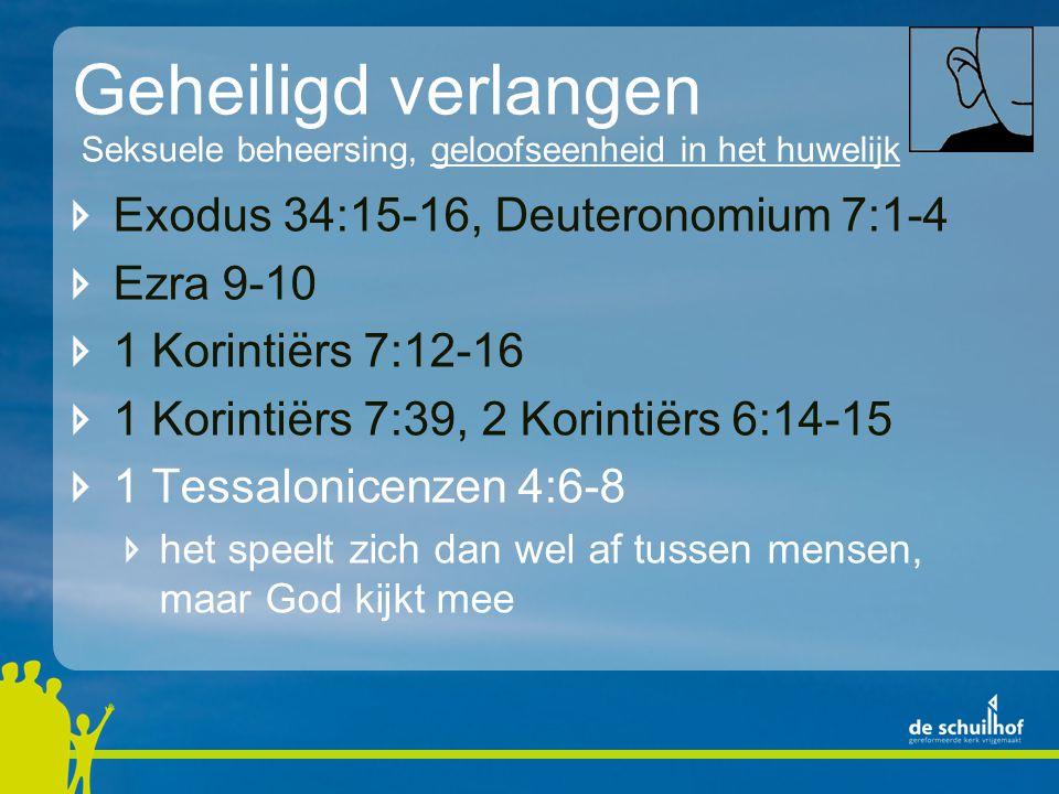 Geheiligd verlangen Exodus 34:15-16, Deuteronomium 7:1-4 Ezra 9-10 1 Korintiërs 7:12-16 1 Korintiërs 7:39, 2 Korintiërs 6:14-15 1 Tessalonicenzen 4:6-8 het speelt zich dan wel af tussen mensen, maar God kijkt mee Seksuele beheersing, geloofseenheid in het huwelijk