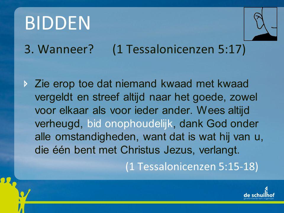 BIDDEN 3. Wanneer? (1 Tessalonicenzen 5:17) Zie erop toe dat niemand kwaad met kwaad vergeldt en streef altijd naar het goede, zowel voor elkaar als v