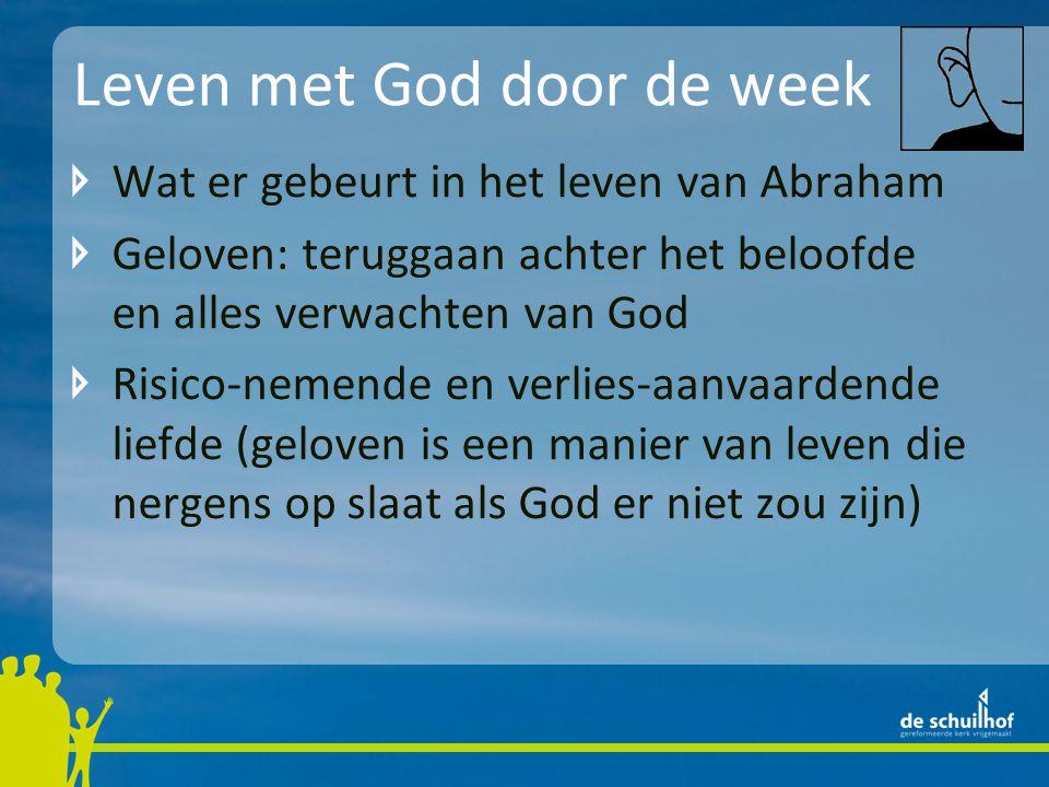 Leven met God door de week Wat er gebeurt in het leven van Abraham Geloven: teruggaan achter het beloofde en alles verwachten van God Risico-nemende en verlies-aanvaardende liefde (geloven is een manier van leven die nergens op slaat als God er niet zou zijn)