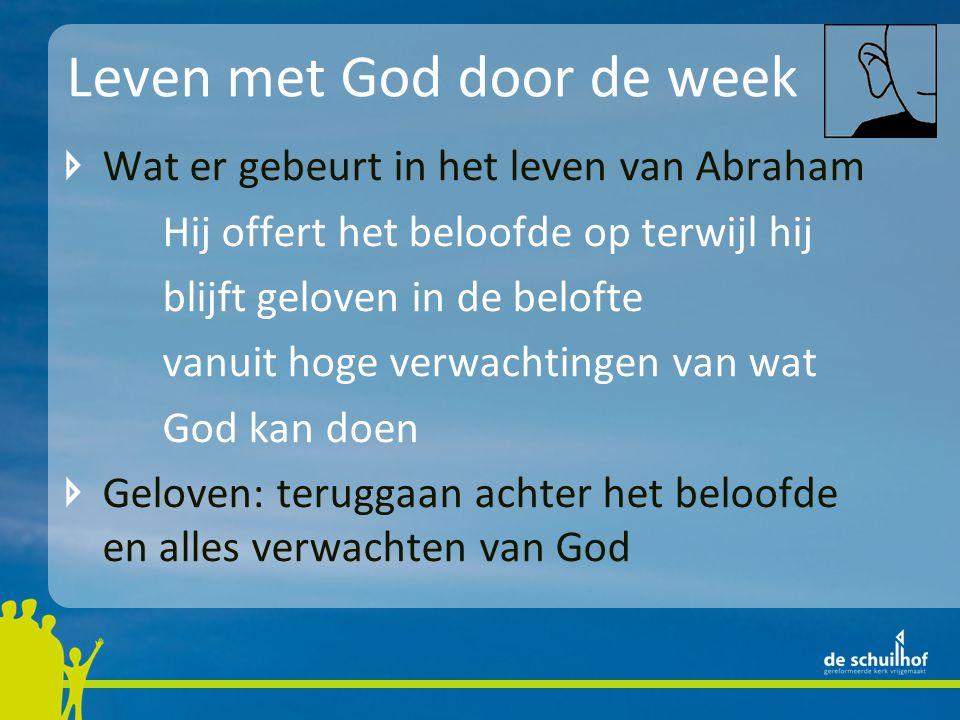 Leven met God door de week Wat er gebeurt in het leven van Abraham Hij offert het beloofde op terwijl hij blijft geloven in de belofte vanuit hoge verwachtingen van wat God kan doen Geloven: teruggaan achter het beloofde en alles verwachten van God