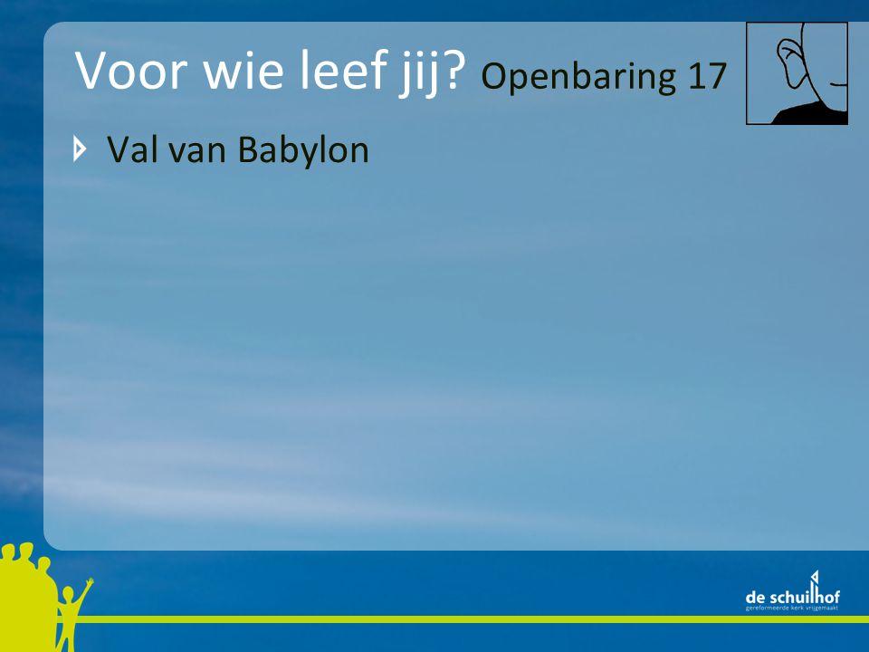 Voor wie leef jij? Openbaring 17 Val van Babylon