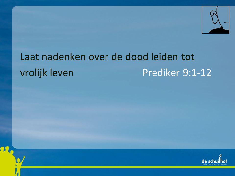 Laat nadenken over de dood leiden tot vrolijk leven Prediker 9:1-12 Ik moet me beheersen… Psalm 39