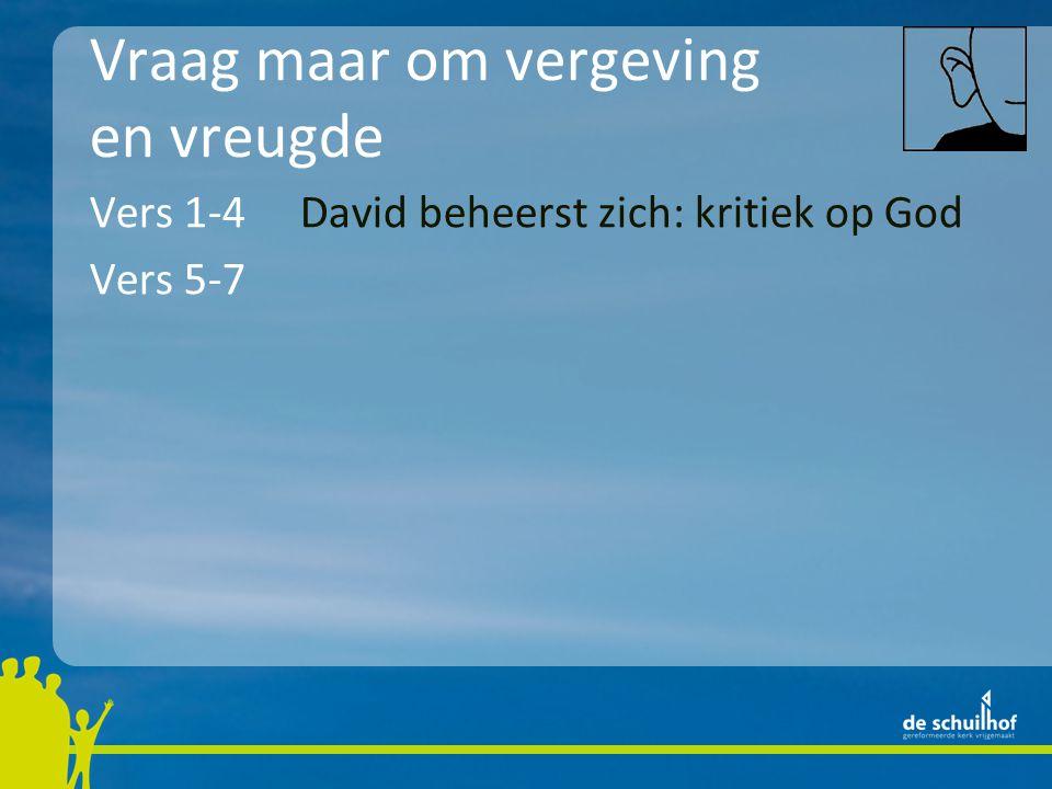Vraag maar om vergeving en vreugde Vers 1-4David beheerst zich: kritiek op God Vers 5-7Het leven van een mens is kort