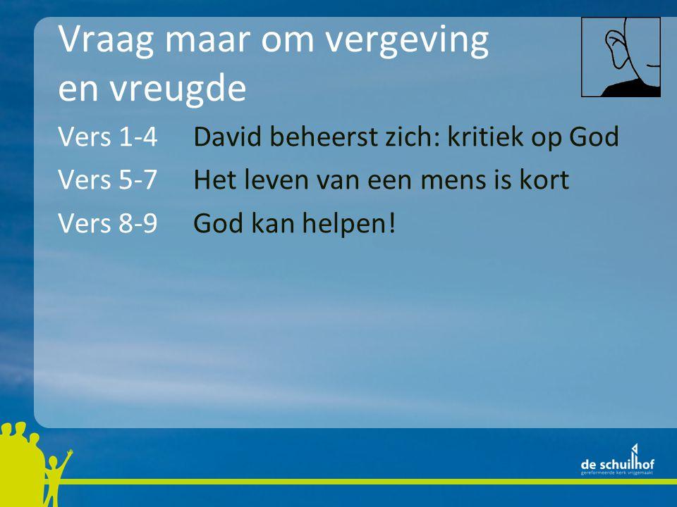 Vraag maar om vergeving en vreugde Vers 1-4David beheerst zich: kritiek op God Vers 5-7Het leven van een mens is kort Vers 8-9God kan helpen.