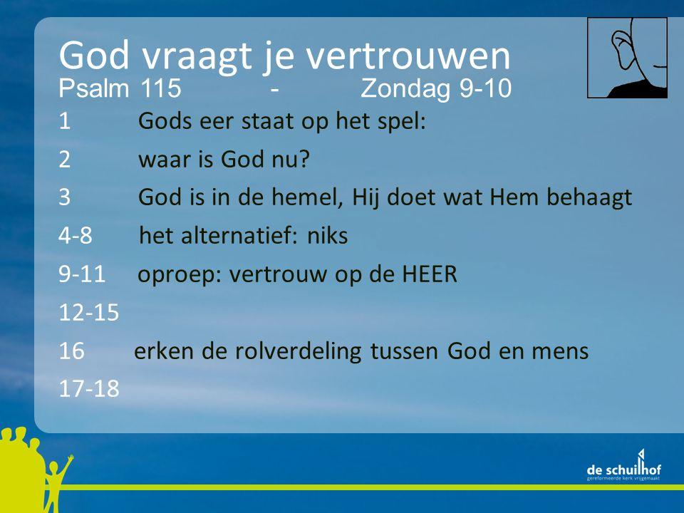 God vraagt je vertrouwen 1 Gods eer staat op het spel: 2 waar is God nu? 3 God is in de hemel, Hij doet wat Hem behaagt 4-8 het alternatief: niks 9-11