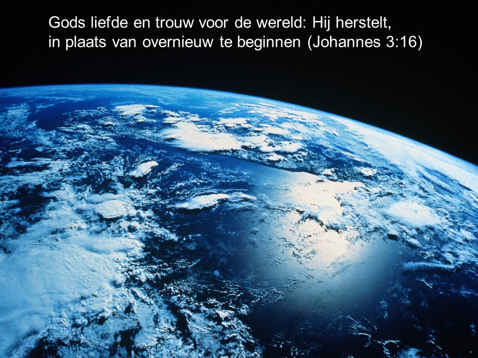 Gods liefde en trouw voor de wereld: Hij herstelt, in plaats van overnieuw te beginnen (Johannes 3:16)