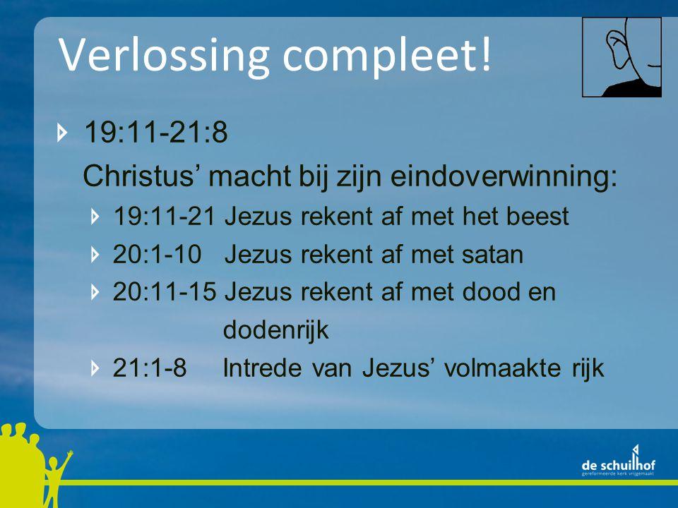 Verlossing compleet! 19:11-21:8 Christus' macht bij zijn eindoverwinning: 19:11-21 Jezus rekent af met het beest 20:1-10 Jezus rekent af met satan 20: