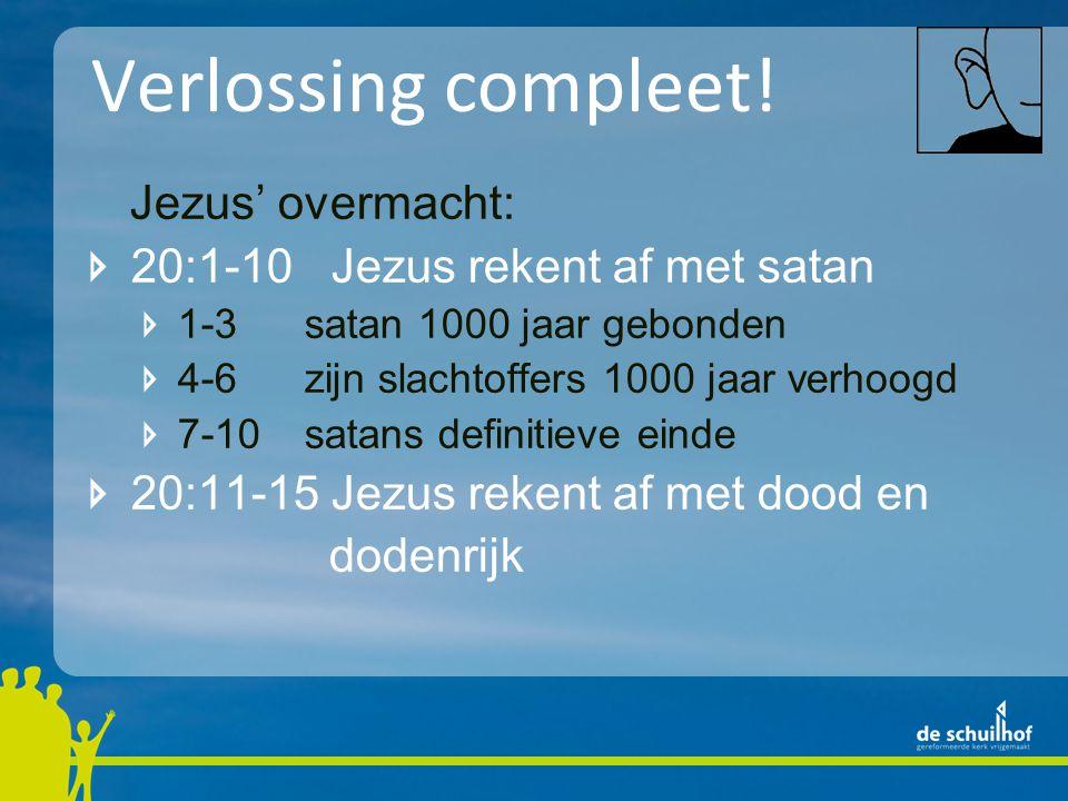 Verlossing compleet! Jezus' overmacht: 20:1-10 Jezus rekent af met satan 1-3satan 1000 jaar gebonden 4-6zijn slachtoffers 1000 jaar verhoogd 7-10satan
