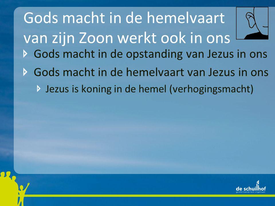 Gods macht in de hemelvaart van zijn Zoon werkt ook in ons Gods macht in de opstanding van Jezus in ons Gods macht in de hemelvaart van Jezus in ons Jezus is koning in de hemel (verhogingsmacht) De gelovigen worden door God verhoogd