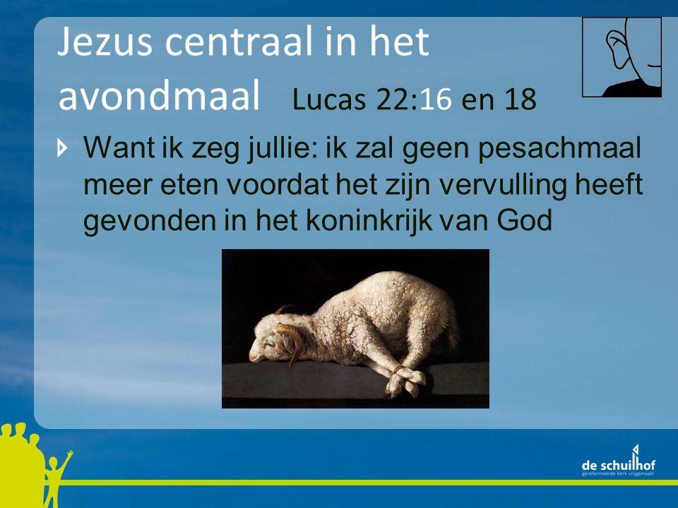 Jezus centraal in het avondmaal Lucas 22:16 en 18 Want ik zeg jullie: ik zal geen pesachmaal meer eten voordat het zijn vervulling heeft gevonden in h