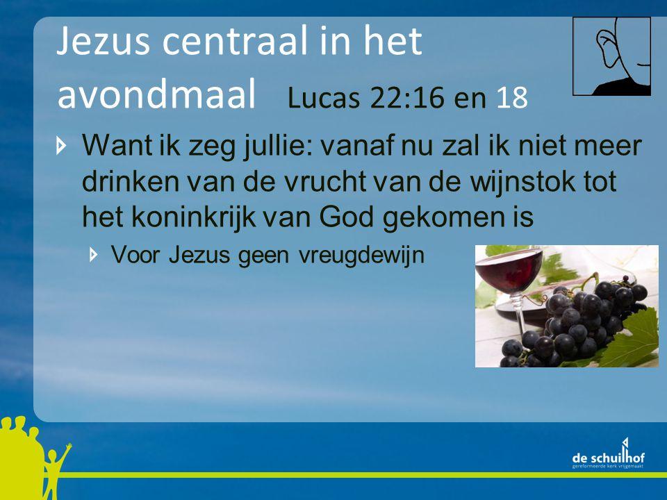 Jezus centraal in het avondmaal Lucas 22:16 en 18 Want ik zeg jullie: vanaf nu zal ik niet meer drinken van de vrucht van de wijnstok tot het koninkri