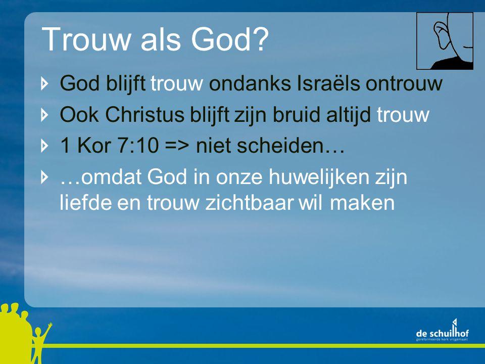 Trouw als God? God blijft trouw ondanks Israëls ontrouw Ook Christus blijft zijn bruid altijd trouw 1 Kor 7:10 => niet scheiden… …omdat God in onze hu