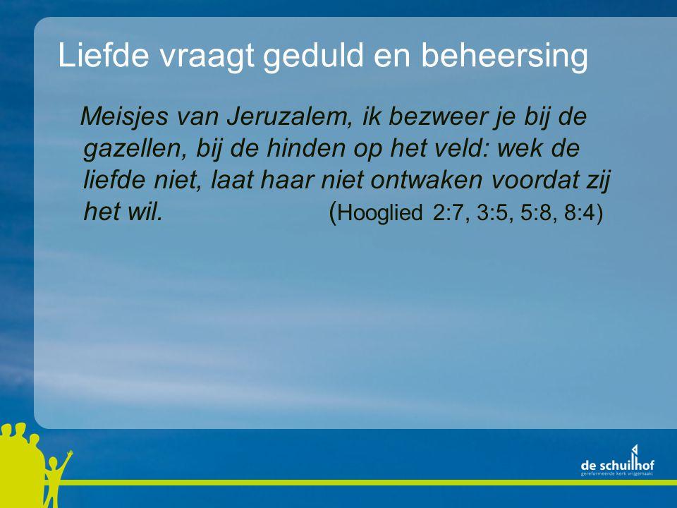 Liefde vraagt geduld en beheersing Meisjes van Jeruzalem, ik bezweer je bij de gazellen, bij de hinden op het veld: wek de liefde niet, laat haar niet ontwaken voordat zij het wil.( Hooglied 2:7, 3:5, 5:8, 8:4)