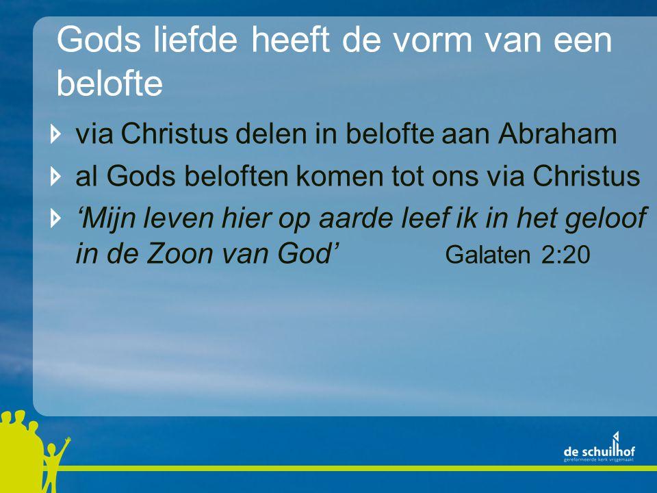 Gods liefde heeft de vorm van een belofte via Christus delen in belofte aan Abraham al Gods beloften komen tot ons via Christus 'Mijn leven hier op aarde leef ik in het geloof in de Zoon van God' Galaten 2:20