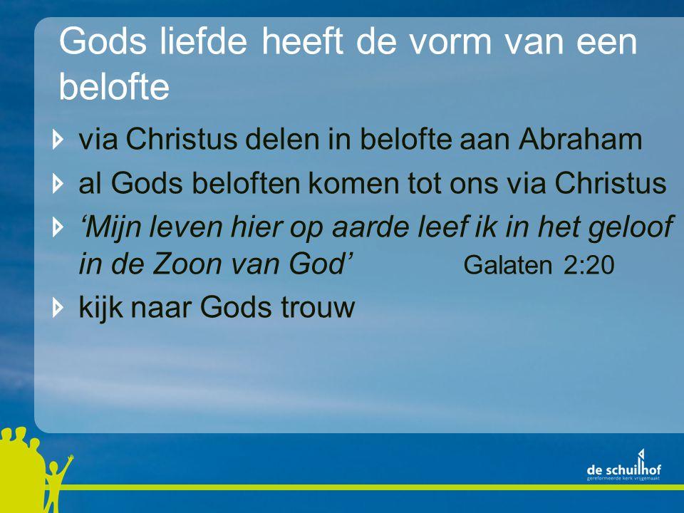 Gods liefde heeft de vorm van een belofte via Christus delen in belofte aan Abraham al Gods beloften komen tot ons via Christus 'Mijn leven hier op aarde leef ik in het geloof in de Zoon van God' Galaten 2:20 kijk naar Gods trouw