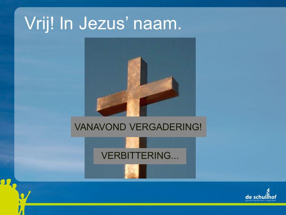 Vrij! In Jezus' naam. VANAVOND VERGADERING! VERBITTERING...