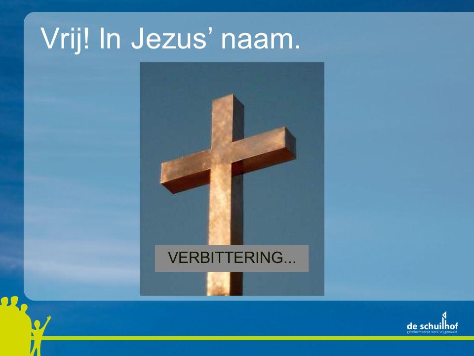 Vrij! In Jezus' naam. VERBITTERING...
