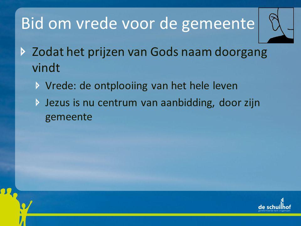 Bid om vrede voor de gemeente Zodat het prijzen van Gods naam doorgang vindt Vrede: de ontplooiing van het hele leven Jezus is nu centrum van aanbiddi