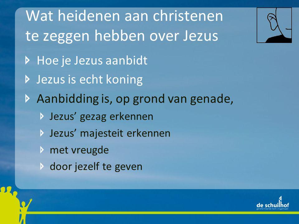 Wat heidenen aan christenen te zeggen hebben over Jezus Hoe je Jezus aanbidt Jezus is echt koning Aanbidding is, op grond van genade, Jezus' gezag erkennen Jezus' majesteit erkennen met vreugde door jezelf te geven