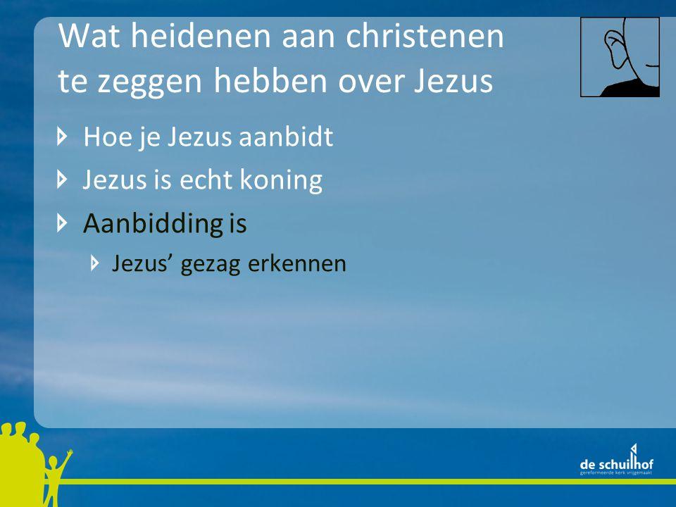 Wat heidenen aan christenen te zeggen hebben over Jezus Hoe je Jezus aanbidt Jezus is echt koning Aanbidding is Jezus' gezag erkennen