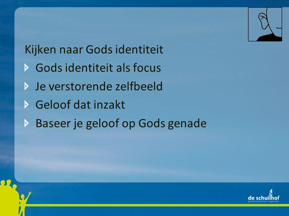 Kijken naar Gods identiteit Gods identiteit als focus Je verstorende zelfbeeld Geloof dat inzakt Baseer je geloof op Gods genade Vrucht van genade: stabiele identiteit