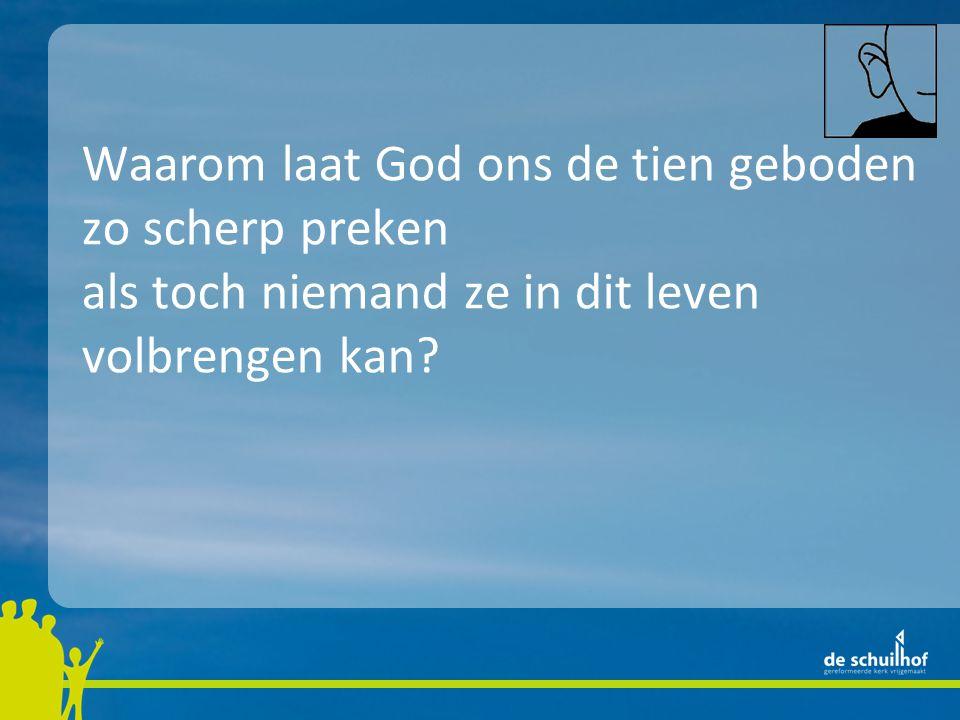 Waarom laat God ons de tien geboden zo scherp preken door Jezus zijn Zoon als toch niemand ze in dit leven volbrengen kan?