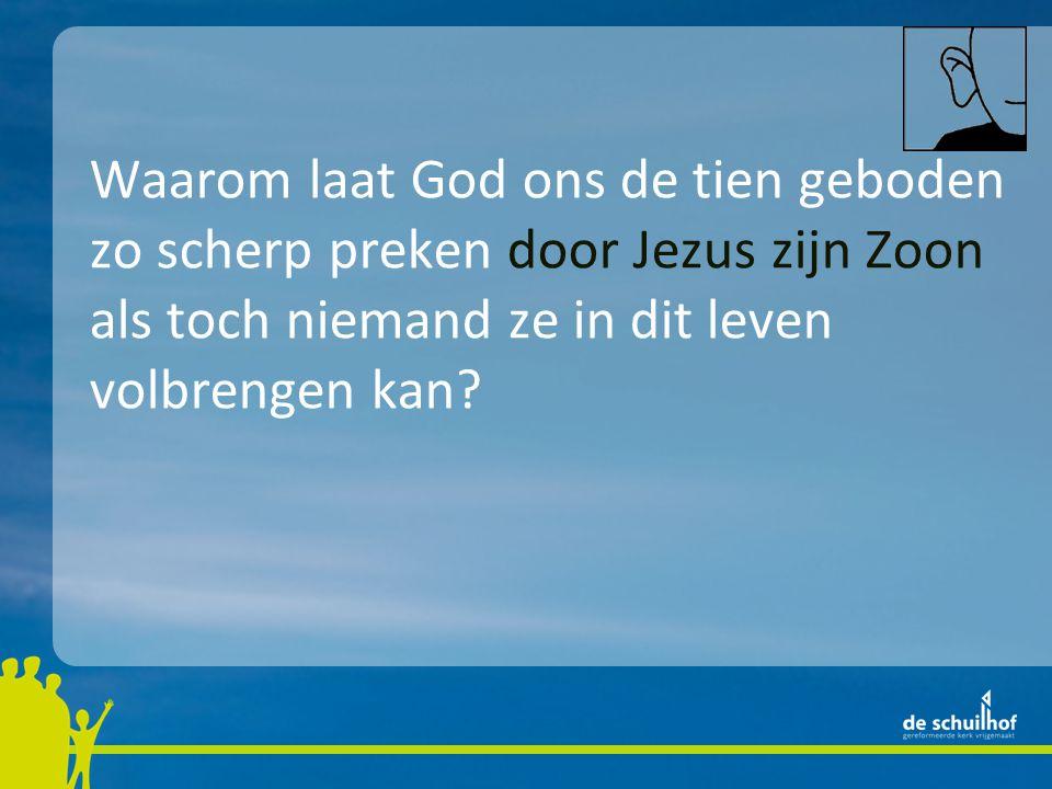 Waarom laat God ons de tien geboden zo scherp preken door Jezus zijn Zoon als toch niemand ze in dit leven volbrengen kan.
