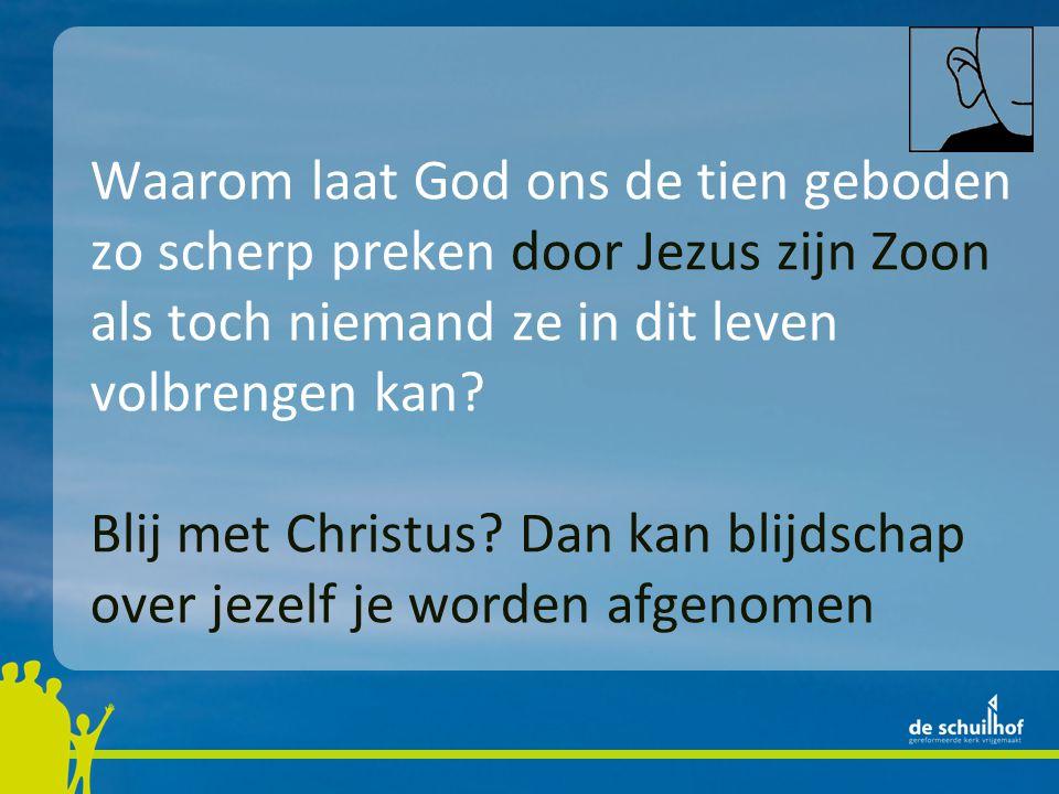 Waarom laat God ons de tien geboden zo scherp preken door Jezus zijn Zoon als toch niemand ze in dit leven volbrengen kan? Blij met Christus? Dan kan