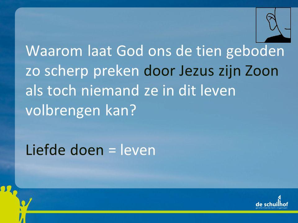 Waarom laat God ons de tien geboden zo scherp preken door Jezus zijn Zoon als toch niemand ze in dit leven volbrengen kan? Liefde doen = leven