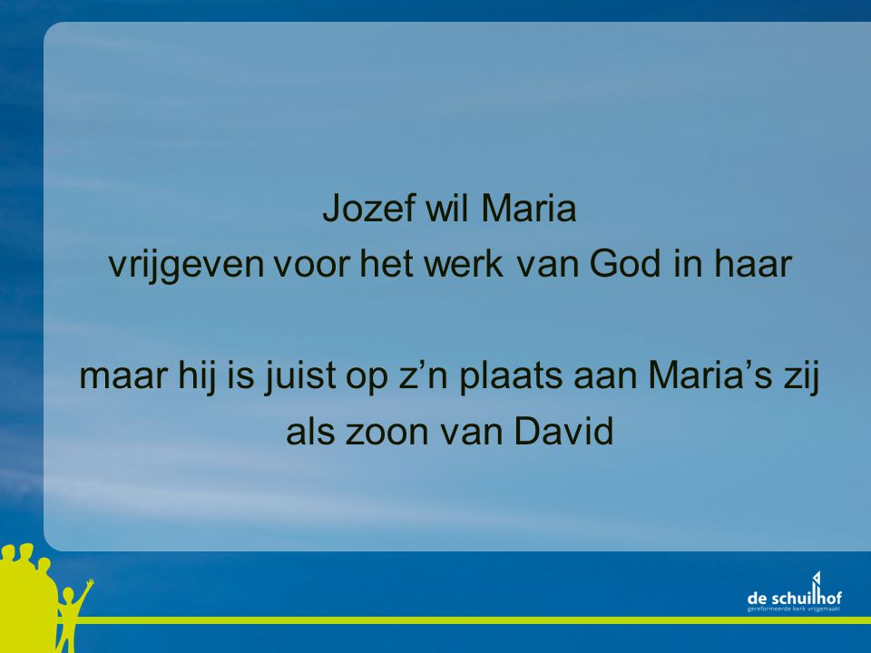 Jozef wil Maria vrijgeven voor het werk van God in haar maar hij is juist op z'n plaats aan Maria's zij als zoon van David