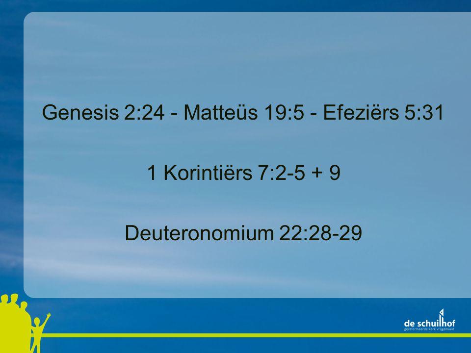 Genesis 2:24 - Matteüs 19:5 - Efeziërs 5:31 1 Korintiërs 7:2-5 + 9 Deuteronomium 22:28-29