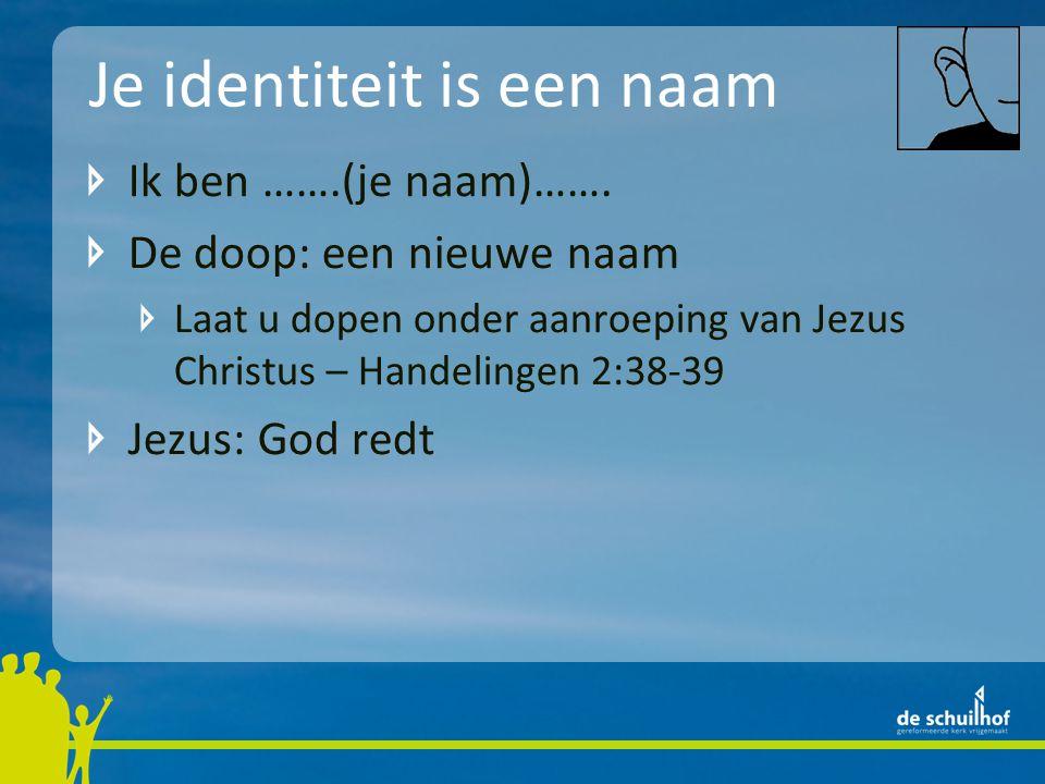 Je identiteit is een naam Ik ben …….(je naam)……. De doop: een nieuwe naam Laat u dopen onder aanroeping van Jezus Christus – Handelingen 2:38-39 Jezus