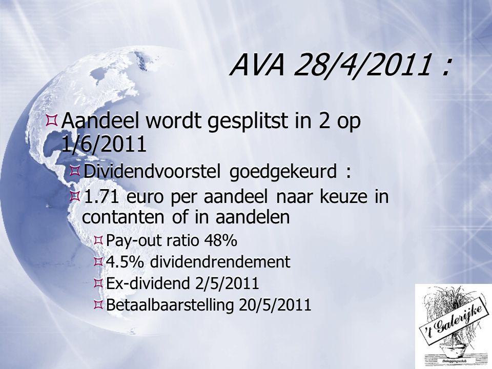 AVA 28/4/2011 :  Aandeel wordt gesplitst in 2 op 1/6/2011  Dividendvoorstel goedgekeurd :  1.71 euro per aandeel naar keuze in contanten of in aandelen  Pay-out ratio 48%  4.5% dividendrendement  Ex-dividend 2/5/2011  Betaalbaarstelling 20/5/2011  Aandeel wordt gesplitst in 2 op 1/6/2011  Dividendvoorstel goedgekeurd :  1.71 euro per aandeel naar keuze in contanten of in aandelen  Pay-out ratio 48%  4.5% dividendrendement  Ex-dividend 2/5/2011  Betaalbaarstelling 20/5/2011
