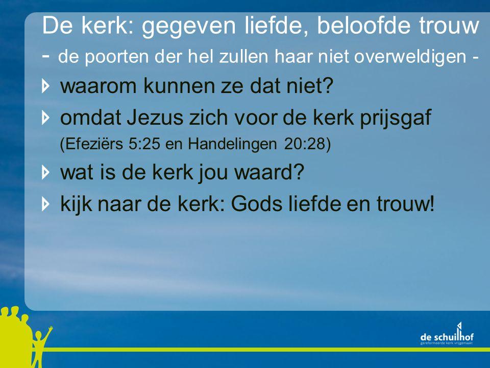De kerk: gegeven liefde, beloofde trouw - de poorten der hel zullen haar niet overweldigen - waarom kunnen ze dat niet? omdat Jezus zich voor de kerk