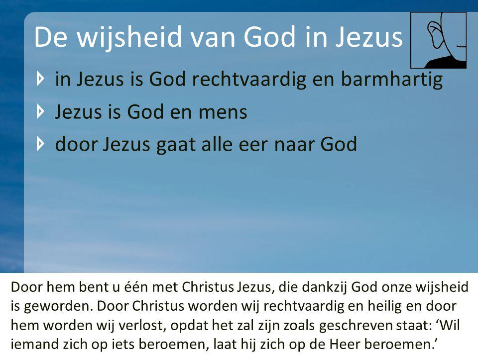De wijsheid van God in Jezus in Jezus is God rechtvaardig en barmhartig Jezus is God en mens door Jezus gaat alle eer naar God Door hem bent u één met Christus Jezus, die dankzij God onze wijsheid is geworden.