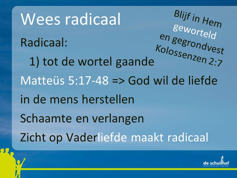 Wees radicaal Radicaal: 1) tot de wortel gaande Matteüs 5:17-48 => God wil de liefde in de mens herstellen Schaamte en verlangen Zicht op Vaderliefde