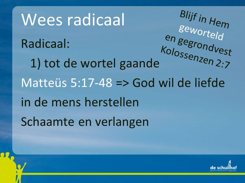 Wees radicaal Radicaal: 1) tot de wortel gaande Matteüs 5:17-48 => God wil de liefde in de mens herstellen Schaamte en verlangen Blijf in Hem gewortel