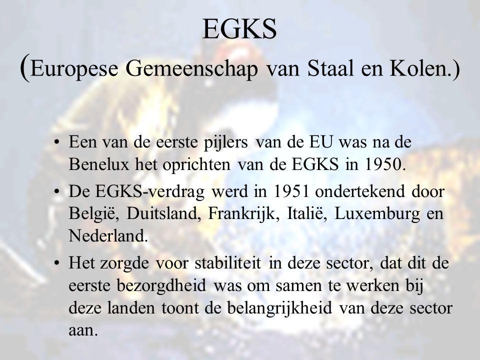 EGKS ( Europese Gemeenschap van Staal en Kolen.) Een van de eerste pijlers van de EU was na de Benelux het oprichten van de EGKS in 1950.