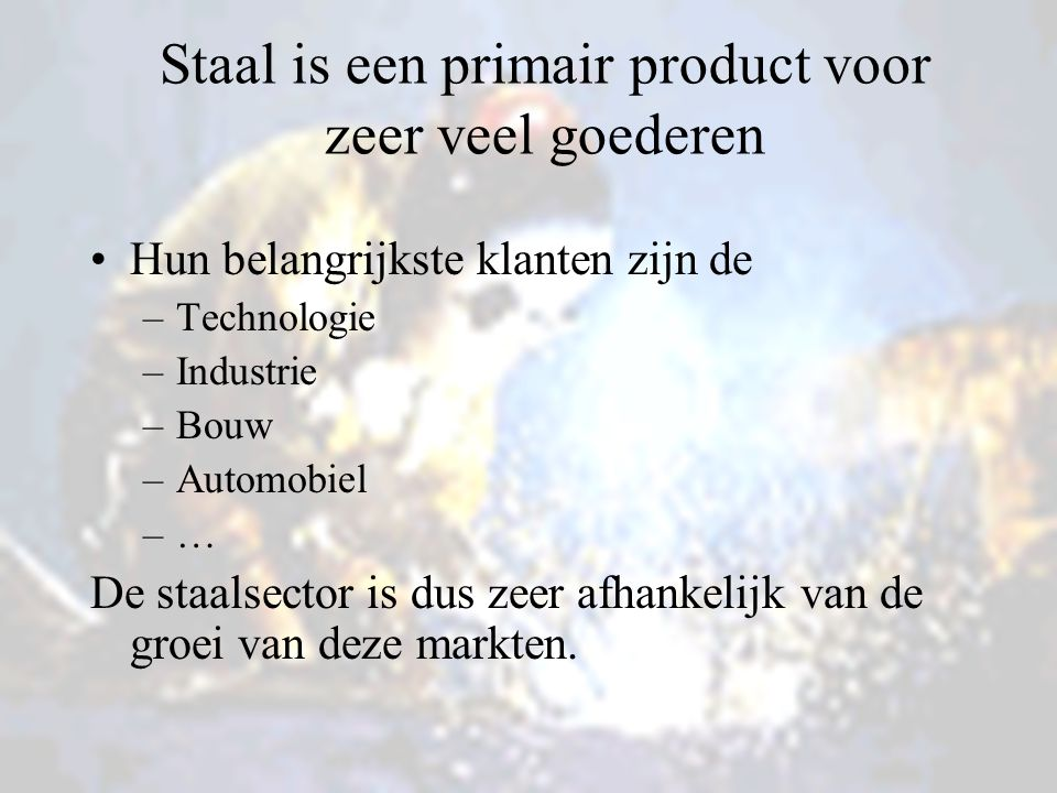 Staal is een primair product voor zeer veel goederen Hun belangrijkste klanten zijn de –Technologie –Industrie –Bouw –Automobiel –…–… De staalsector is dus zeer afhankelijk van de groei van deze markten.