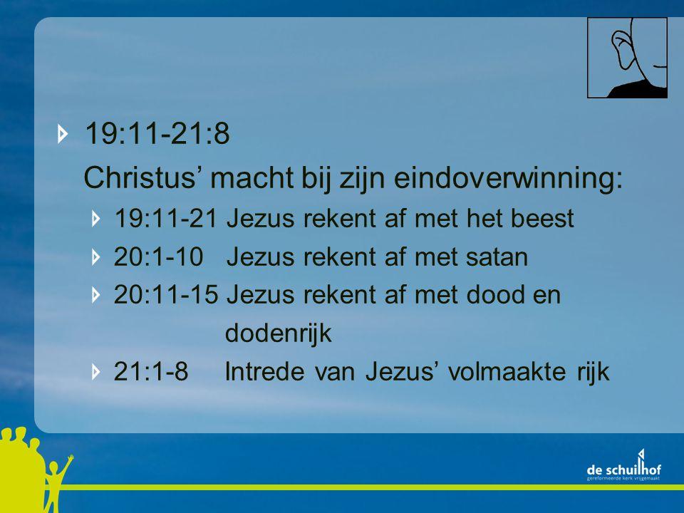 19:11-21:8 Christus' macht bij zijn eindoverwinning: 19:11-21 Jezus rekent af met het beest 20:1-10 Jezus rekent af met satan 20:11-15 Jezus rekent af met dood en dodenrijk 21:1-8 Intrede van Jezus' volmaakte rijk