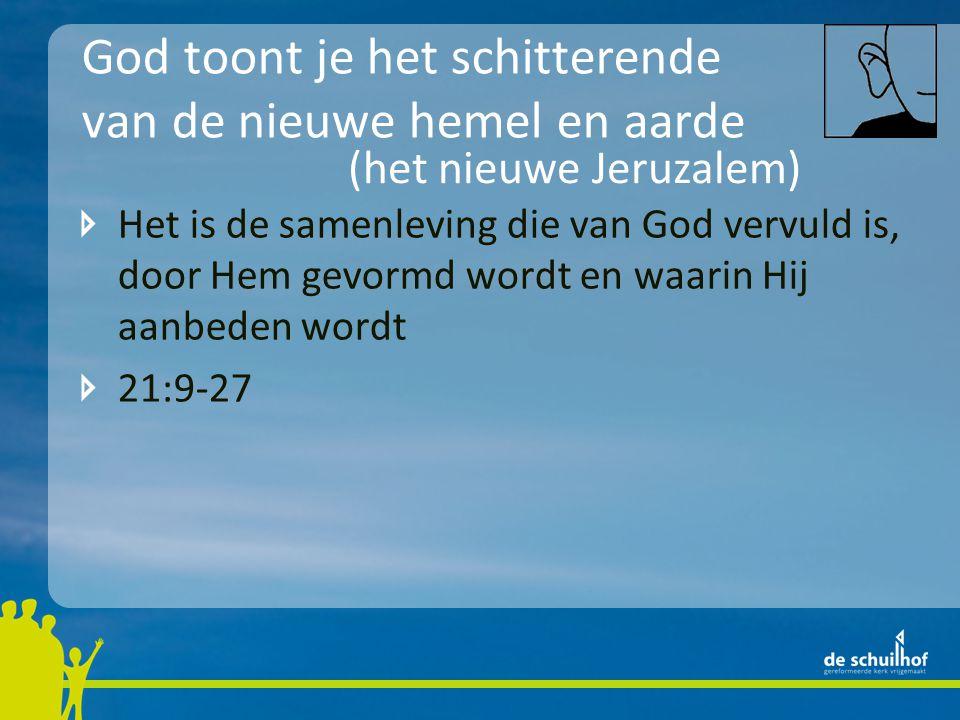 God toont je het schitterende van de nieuwe hemel en aarde Het is de samenleving die van God vervuld is, door Hem gevormd wordt en waarin Hij aanbeden wordt 21:9-27 (het nieuwe Jeruzalem)