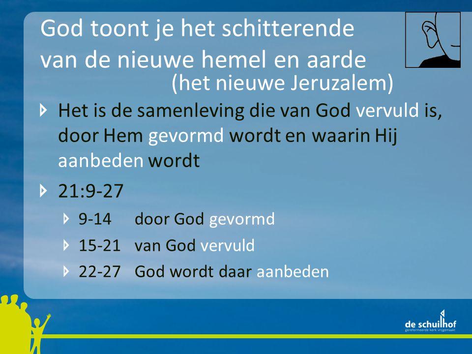 God toont je het schitterende van de nieuwe hemel en aarde Het is de samenleving die van God vervuld is, door Hem gevormd wordt en waarin Hij aanbeden wordt 21:9-27 9-14door God gevormd 15-21van God vervuld 22-27God wordt daar aanbeden (het nieuwe Jeruzalem)