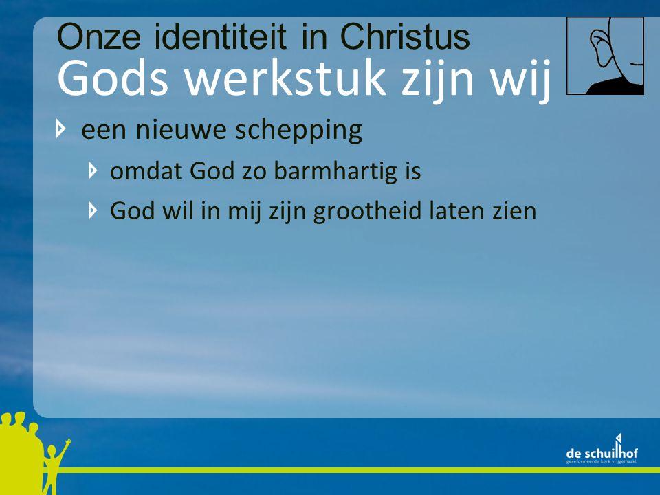 Gods werkstuk zijn wij een nieuwe schepping omdat God zo barmhartig is God wil in mij zijn grootheid laten zien begenadigd Onze identiteit in Christus