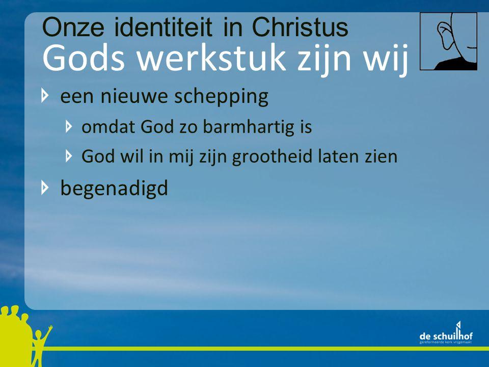 Gods werkstuk zijn wij een nieuwe schepping omdat God zo barmhartig is God wil in mij zijn grootheid laten zien begenadigd zodra ik kijk naar wie ik ben zie ik God Onze identiteit in Christus