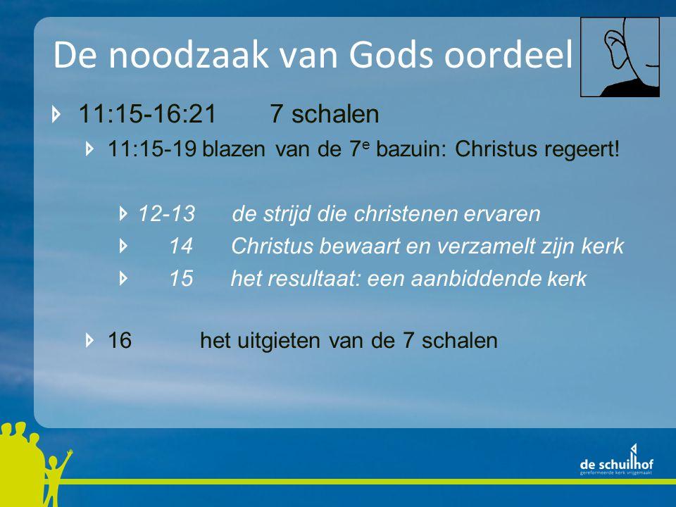 De noodzaak van Gods oordeel 11:15-16:21 7 schalen 11:15-19 blazen van de 7 e bazuin: Christus regeert! 12-13 de strijd die christenen ervaren 14 Chri