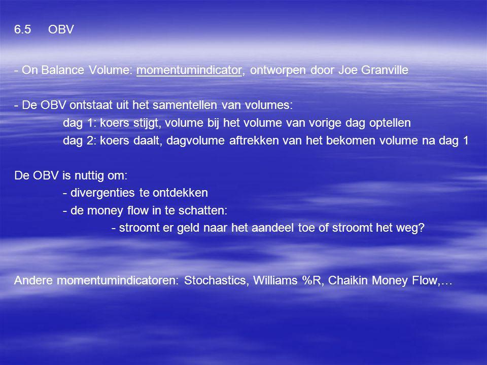 6.5 OBV - On Balance Volume: momentumindicator, ontworpen door Joe Granville - De OBV ontstaat uit het samentellen van volumes: dag 1: koers stijgt, v