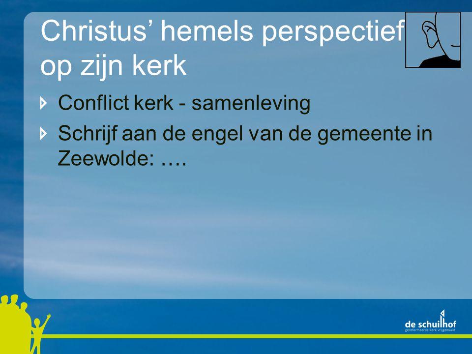 Christus' hemels perspectief op zijn kerk Conflict kerk - samenleving Schrijf aan de engel van de gemeente in Zeewolde: ….